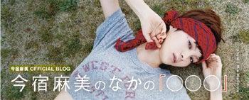今宿麻美ブログ「今宿麻美のなかの『○○○』」 Powered by アメブロ