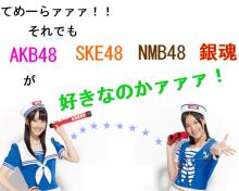 $てめーらァァァ!!それでもAKB48・SKE48・NMB48・銀魂が好きなのかァァァ!