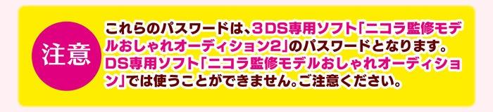 注意:これらのパスワードは、3DS専用ソフト「ニコラ監修モデルおしゃれオーディション2」のパスワードとなります。<br />DS専用ソフト「ニコラ監修モデルおしゃれオーディション」では使うことができません。ご注意ください。