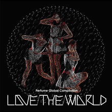 Perfumerの なんなん?これなんのブログなん?-perfume global compilation love the world