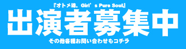 オトメ魂。-Girls Pure Soul!-@kurargue information!-出演者募集
