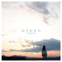 伊勢出身のシンガーetsuco「わすれもの」etsuko