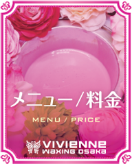 $ブラジリアンワックス Vivienne【大阪・南堀江】-Vivienne_メニュー/料金
