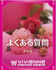 $ブラジリアンワックス Vivienne【大阪・南堀江】-Vivienne_よくある質問