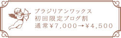ブラジリアンワックス初回限定ブログ割 通常¥7,000→¥4,500