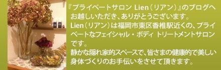 『プライベートサロン Lien(リアン)』のブログへお越しいただき、ありがとうございます。Lien(リアン)は、福岡市東区にある、プライベートなフェイシャル・ボディ トリートメントサロンです。静かな隠れ家的スペースで、皆さまの健康的で美しい身体づくりのお手伝いをさせて頂きます。