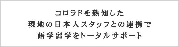 コロラドを熟知した<br> 現地の日本人スタッフとの連携で<br> 語学留学をトータルサポート
