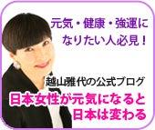 健康・元気・強運になりたい人必見!越山雅代の公式ブログ 日本女性が元気になると日本が変わる