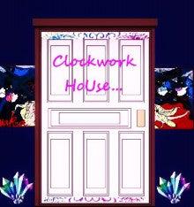 ゚・:.。。 Clockwork HoUse゚・:,。ticktack, ticktack,t icktack,