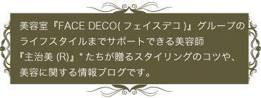 美容室[FACE DECOフェイスデコ]Beauty処方箋:美容室『FACE DECO(フェイスデコ)』グループのライフスタイルまでサポートできる美容師『主治美(R)』*たちが贈るスタイリングのコツや、美容に関する情報ブログです。