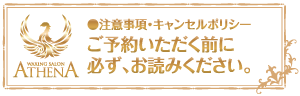 $ATHENA WAX【大阪・心斎橋・アメリカ村】ブラジリアンワックス-注意事項・キャンセルポリシー