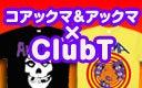 【ClubT】コアックマ&アックマ