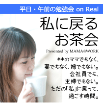 MAMA@WORK ~Second Stage・女性の夢を再生するプロデューサーとして~-私に戻るお茶会