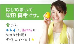 はじめまして柴田真希です。食からキレイに、Happyになれる情報を発信しています☆
