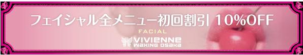 $ブラジリアンワックス Vivienne【大阪・南堀江】-Vivienne_フェイシャル_全メニュー初回割引10%OFF