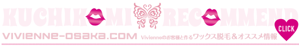 VIVIENNE-KUCHIKOMI-RECOMMEND☆ブラジリアンワックス☆大阪☆クチコミ☆ヴィヴィアン