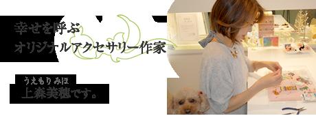 幸せを呼ぶオリジナルアクセサリー作家上森美穂(うえもりみほ)です。