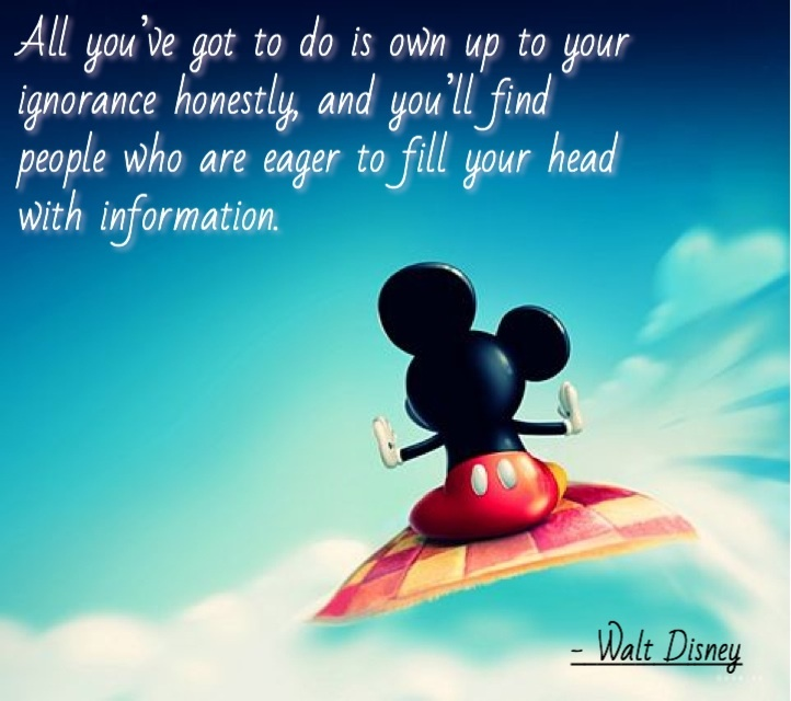 All you\u0027ve got to do is own up to your ignorance honestly, and you\u0027ll find  people who are eager to fill your head with information. , Walt Disney