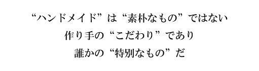 """""""ハンドメイド""""は""""素朴なもの""""ではない 作り手の""""こだわり""""であり 誰かの""""特別なもの""""だ"""