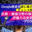 Google検索を味方につけるチャンス!?医療・健康分野の検索結果の評価変更後のブログの書き方