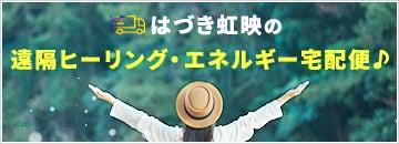 はづき虹映の『遠隔ヒーリング・エネルギー宅配便』