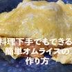 料理下手でも簡単にできる!超簡単おいしいオムライスの作り方レシピ大公開!