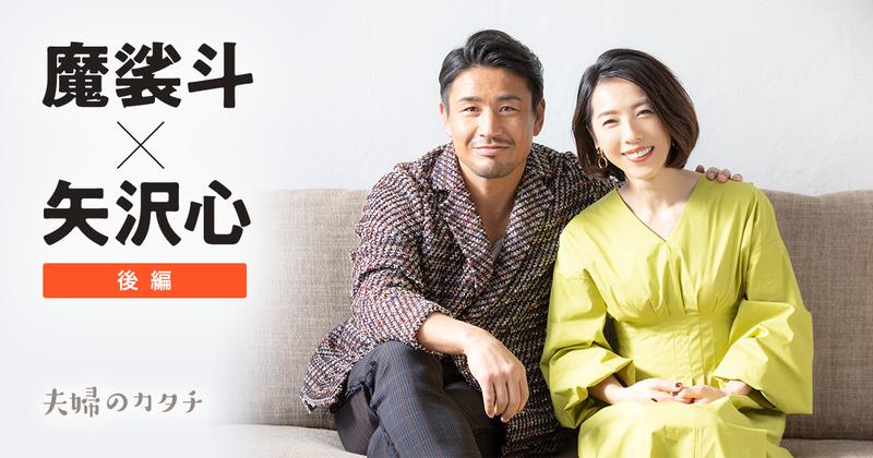 魔裟斗×矢沢心 後編 夫婦のカタチ