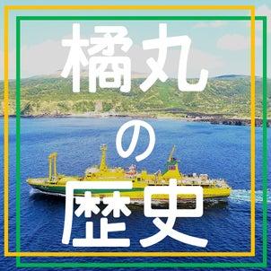 第51回 ~知っていますか?橘丸の歴史 編~東京諸島や船の魅力や穴場スポットを紹介する島トクナビの画像
