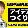 【流行る企画のつくり方】ABEMA宣伝本部長のマーケティング思考&話題のアイデアを生み出す方法の画像
