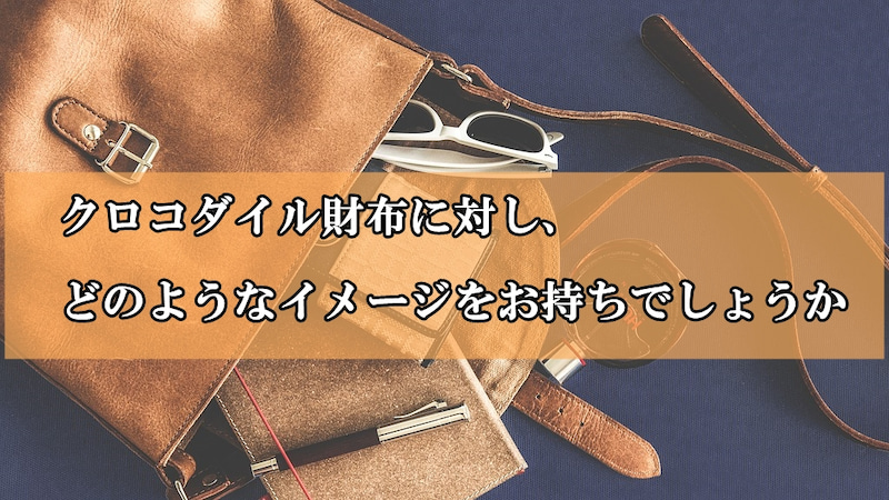 クロコダイル財布に対し、どのようなイメージをお持ちでしょうか