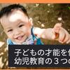 子どもの才能を伸ばす!幼児教育の3つの特徴の画像