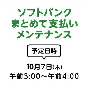 【事前告知】10月7日(木)午前3時~午前4時 ソフトバンクまとめて支払いメンテナンスについての画像